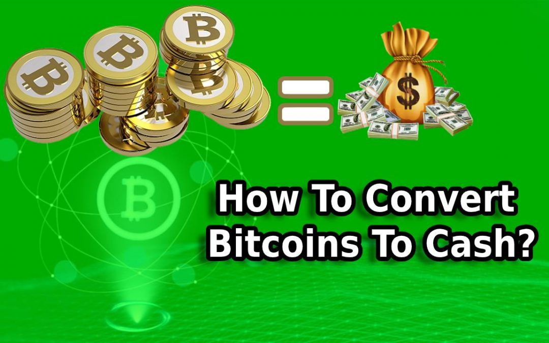 How To Convert Bitcoins To Cash?